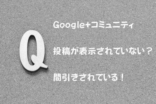 Google+コミュニティで投稿が表示されていない?間引きされている!