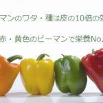 ピーマンのワタ・種は皮の10倍の効果!緑・赤・黄色のピーマンで栄養No.1は?
