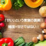 甘い野菜が中性脂肪の原因に?「甘い」という言葉の裏側!糖度=甘さではない!