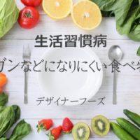 生活習慣病や癌(ガン)などになりにくい健康な食べ物-デザイナーフーズ
