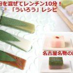 米粉を混ぜてレンチン10分で作れる「ういろう」レシピ!名古屋名物の歴史と進化